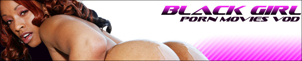 Click Here to return to Black Girl Porn Movies.  Watch Black Girl Porn Movies Online