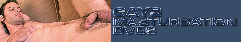 Click Here to return to Gay Masturbation Videos.  Watch Gay Guys Masturbate Online 
