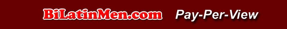 Click Here to return to BiLatinMen.Com Pay Per View