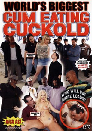 World's Biggest Cum Eating Cuckold, starring Samantha Sin, Adrianna Nicole, Danny Veto, Derek Skeeter, Les Moore, Steve Driver, Jon Jon, Justin Syder, Julius Ceazher, Kris Roc, Lee Bang, Broc Adams, Dick James, Claudio Meloni, Justin Long and Tony Tedeschi, produced by Kick Ass Pictures.