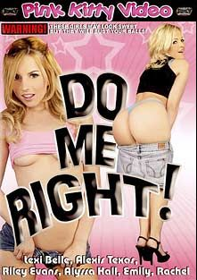Do Me Right, starring Allyssa Hall, Alexis Texas, Riley Evans, Lexi Belle, Sergio, Emily DaVinci and Rachel, produced by Pink Kitty Video and Juicy Entertainment.