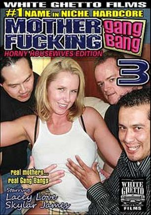 Mother Fucking Gang Bang 3: Horny Housewives Edition, starring Lacey Love and Skyler James, produced by White Ghetto.