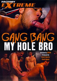 Gang Bang My Hole Bro, starring Denny Smithson, Matthew Rodriguez, Cassidy Hayes, Dane Caroggio, Owen Feral, Justin Riley, Robert Wood and Michael Bailey, produced by Factory Extreme and Factory Video Productions.
