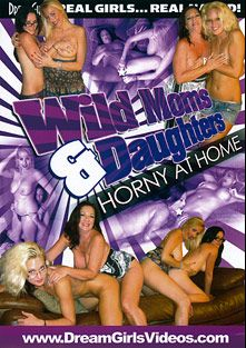 Wild Moms And Daughters: Horny At Home, produced by Dream Girls.