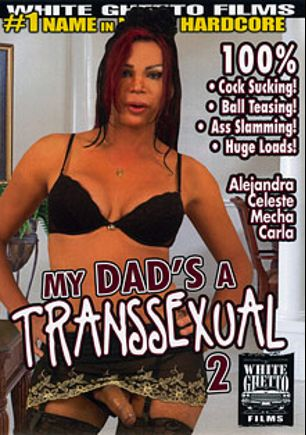 My Dad's A Transsexual 2, starring Alejandra De Lucas, Celeste (o), Mecha, Carla (o) and Tom Moore, produced by White Ghetto.