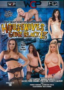 Housewives Gone Black 15, starring Casey Calvert, Anikka Albrite, Lily Carter, Chanel Preston, Alexis Ford, Flash Brown (m), Prince Yahshua, Rico Strong and Lexington Steele, produced by West Coast Productions.