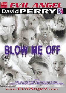 Blow Me Off, starring Rose Delight, Misha Cross, Lola Taylor, Athina Love, Shara Jones, Ivana Sugar, Shalina Devine, Cayenne Klein, Sylvia Laurent and David Perry, produced by Evil Angel and David Perry.