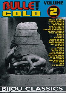 Bullet Gold 2, starring Roger (Bijou), Bruno, Dak (m), Bo Gantry, John Colby, Kyle Hazard, Peter Bolt, Tommy Russo, Chuck Samson, Barry (Bijou), George Broadway, Jeremy Brent, Rod Mitchell, Glen Dime, Bull Dozier, Nick Rodgers, Bud Olsen, Jeff Cameron, Joey Da Silva, Jeff Converse, Will Seagers, Jeff Carsen, Josh Kincaid, Brian Dexter, Adam Adams, Tom Foxx, Eric Ryan, Tim Kramer and Ed Wiley, produced by Bijou Gay Classics.