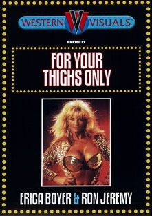 For Your Thighs Only, starring Erica Boyer, Troy Tannier, Michael Morrison, Jennifer James, Keli Richards, Harry Reems, Brittany Stryker, Steve Powers, Jack Baker, Kathlyn Moore, Jamie Gillis, Kari Foxx, Patti Petite, Tony Martino, Ron Jeremy, Tom Byron, Joey Silvera and Peter North, produced by Western Visuals.