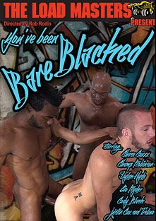 You've Been Bare Blacked, starring Trelino, Dylan Hyde, Champ Robinson, Cody Black, Gio Ryder, Chase Coxxx and Justin Cox, produced by The Load Masters and Dick Wadd.