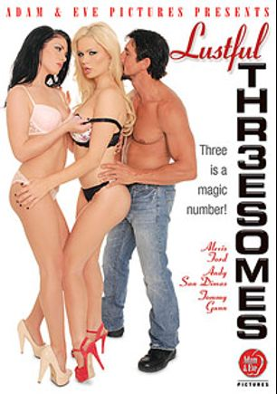 Lustful Threesomes, starring Alexis Ford, Andy San Dimas, Sonny Nash, Abby Cross, Van Wylde, Britney Young, Richie's Brain, Alyssa Branch, Veronica Avluv, Michael Vegas, Will Powers, Tommy Gunn, Seth Dickens and Tony Martinez, produced by Adam & Eve.
