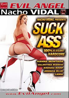 Suck Ass, starring Hanna Montada, Valentina Bianco, Lamia Dark, Brenda Boop, Jessica Blue and Nacho Vidal, produced by Evil Angel and Nacho Vidal Productions.