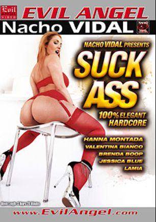 Suck Ass, starring Hanna Montada, Valentina Bianco, Lamia Dark, Brenda Boop, Jessica Blue and Nacho Vidal, produced by Evil Angel and Nacho Vidal Productions.