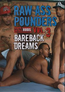 Raw Ass Pounders 3: Bareback Dreams, starring Derrick Davis, Artiste Styles, Brandon Long, Travis Davis, Sexxy NC, Mike Mathews, Reeko Dunn, Romeo Storm and Manny Baby, produced by Raw Rods Productions.