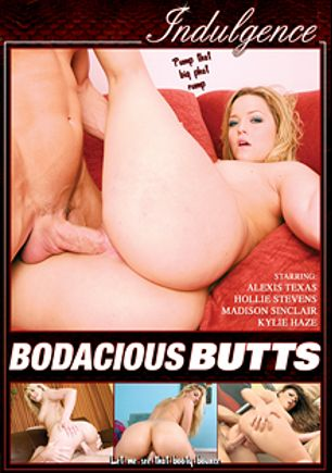 Bodacious Butts, starring Madison Synclair, Alexis Texas, Kylie Haze, Hollie Stevens, Johnny Sins, John Strong, Steve Taylor and Dave Hardman, produced by Mile High Media and Indulgence.