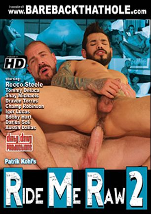 Ride Me Raw 2, starring Rocco Steele, Tommy DeLuca, Bobby Hart, Shay Michaels, Darius Soli, Champ Robinson, Draven Torres, Austin Dallas and Igor Lucas, produced by Dirty Dawg Productions.