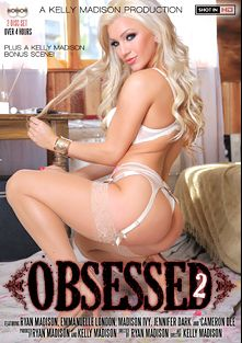 Obsessed 2, starring Embry Prada, Emmanuelle London, Madison Ivy, Ryan Madison, Kelly Madison and Jennifer Dark, produced by 413 Productions, Kelly Madison Productions and Porn Fidelity.