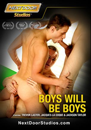 Boys Will Be Boys, starring Jacques Le Coque, Joey Hard, Lucas Knight, Jackson Taylor, Jay Kohl, Blake Carnage, Alex Waters, Adam Wirthmore, Noah Brooks, Trevor Laster, Kyler Benz, Chance (m) and Trevor, produced by Next Door Studios.