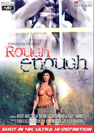 Rough Enough, starring August Ames, Rachael Madori, Kasey Warner, Sarah Shevon and Ryan Madison, produced by Kelly Madison Productions, Porn Fidelity and 413 Productions.