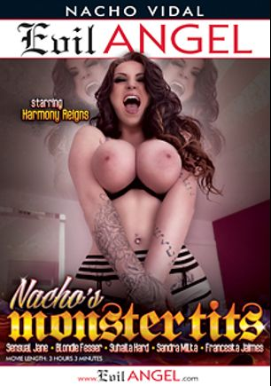 Nacho's Monster Tits, starring Harmony Reigns, Sandra Milka, Blondie Fesser, Suhaila Hard, Franceska Jaimes, Sensual Jane and Nacho Vidal, produced by Evil Angel and Nacho Vidal Productions.