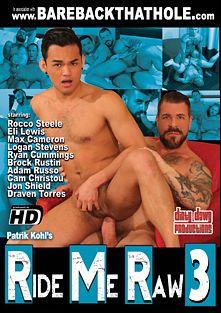 Ride Me Raw 3, starring Rocco Steele, Eli Lewis, Ryan Cummings, Cam Christou, Jon Shield, Max Cameron, Brock Rustin, Logan Stevens, Draven Torres and Adam Russo, produced by Dirty Dawg Productions.