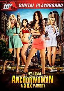Anchorwoman: A XXX Parody, starring Olivia Austin, Miss Eva Lovia, London Keyes, Courtney Taylor, Adriana Chechik, Van Wylde, Lola Foxx, Dana DeArmond, Derrick Pierce, Tommy Gunn, Steven St. Croix and Erik Everhard, produced by Digital Playground.
