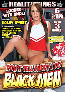 Don't Tell Daddy I Do Black Men, starring Haley Sweet, Kelly Cristina, Cibely, Patricia Castro, Anikka Albrite, Allie James, Carlo Carrera, Jay Brown and K. Jamaica, produced by Reality Kings.