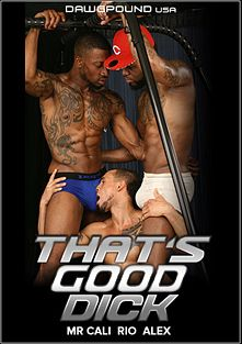That's Good Dick, starring Mr. Cali, Rio (m) and Alex (Dawgpound USA), produced by Pitbull Productions.