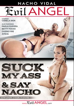 Suck My Ass And Say Nacho, starring Canela Skin, Betty Foxxx, Cassie Right, Aysha, Paola Guerra and Nacho Vidal, produced by Nacho Vidal Productions and Evil Angel.