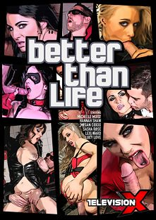 Better Than Life, starring Megan Coxxx, Hannah Shaw, Liselle Bailey, Lexi Ward, Sasha Rose, Michelle Moist, Lucy Love, Dean Van Damme, Kai Taylor and Marc Rose, produced by Television X.