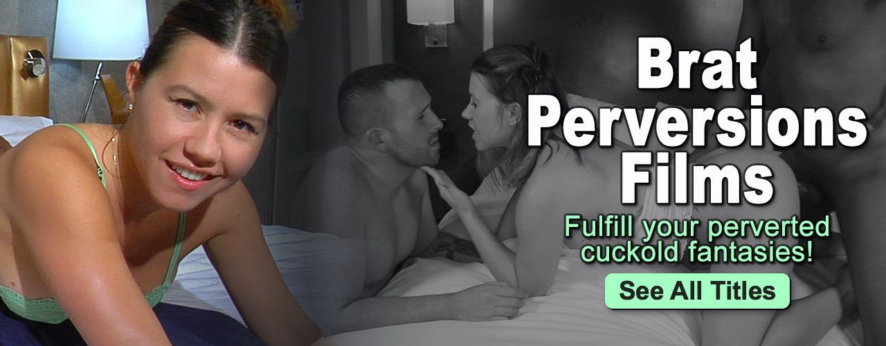 Fulfill your perverted cuckold fantasies with Brat Perversions Films!