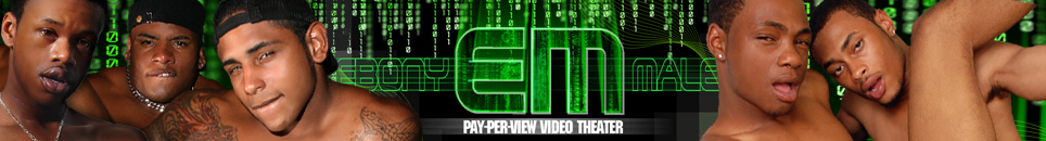 Click Here to return to EbonyMale Pay-Per-View Video Theater