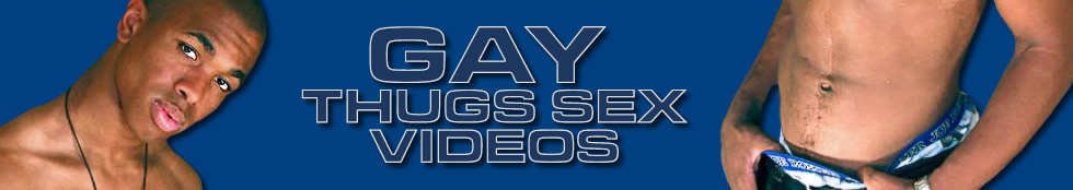 Click Here to return to Gay Thugs, Latin Guys and Blatino Gay Sex Videos at gaythugssexvideos.com