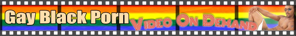 Click Here to return to Gay Black Men's Porn Video On Demand