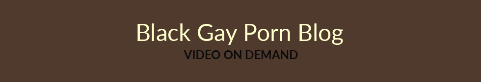 Click Here to return to Black Gay Porn Blog Video On Demand