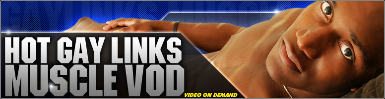 Click Here to return to Hotgaylinks Muscle VOD