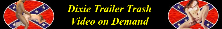 Click Here to return to Dixie Trailer Trash Video on Demand